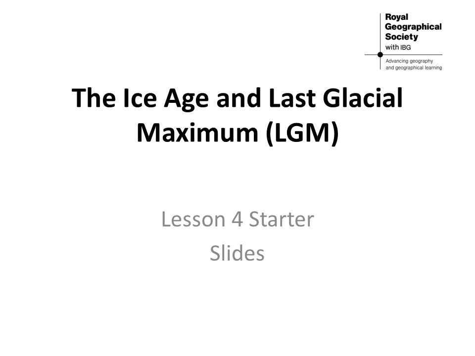 The Ice Age and Last Glacial Maximum (LGM) Lesson 4 Starter Slides