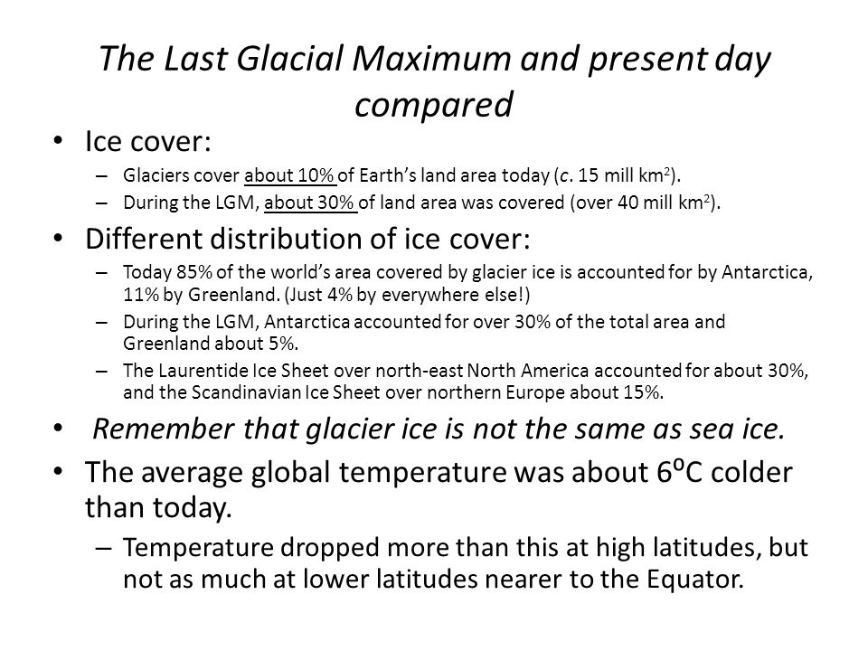The Last Glacial Maximum and present day compared Ice cover: – Glaciers cover about 10% of Earth's land area today (c. 15 mill km 2 ). – During the LG