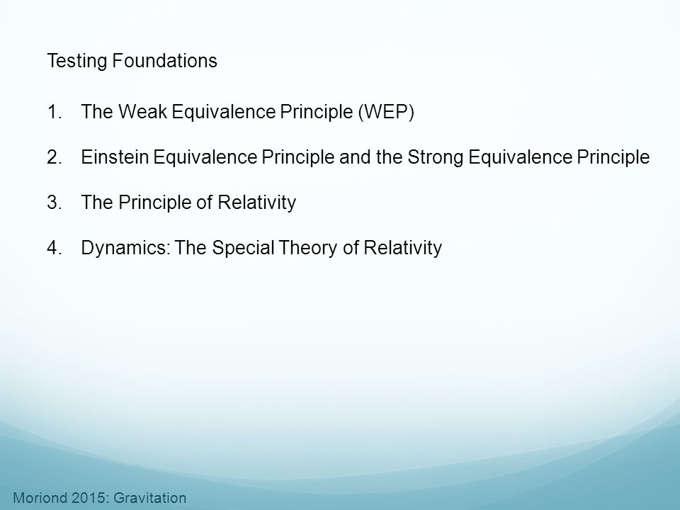 Moriond 2015: Gravitation Testing Foundations 1.The Weak Equivalence Principle (WEP) 2.Einstein Equivalence Principle and the Strong Equivalence Princ