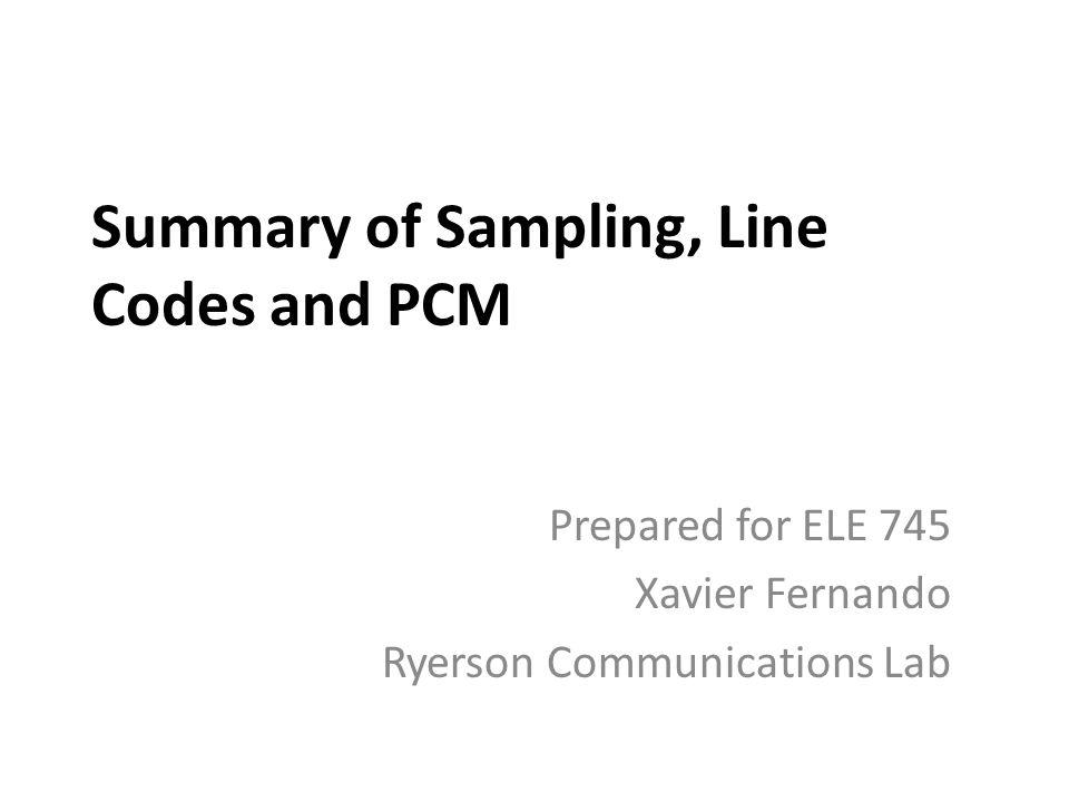 Summary of Sampling, Line Codes and PCM Prepared for ELE 745 Xavier Fernando Ryerson Communications Lab