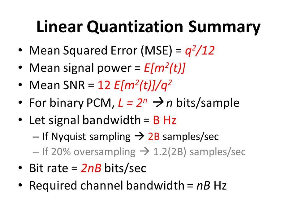 Linear Quantization Summary Mean Squared Error (MSE) = q 2 /12 Mean signal power = E[m 2 (t)] Mean SNR = 12 E[m 2 (t)]/q 2 For binary PCM, L = 2 n  n