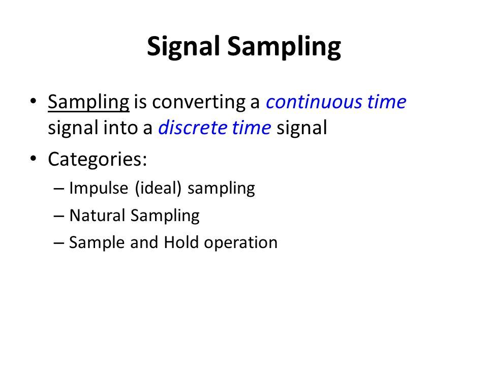 Signal Sampling Sampling is converting a continuous time signal into a discrete time signal Categories: – Impulse (ideal) sampling – Natural Sampling