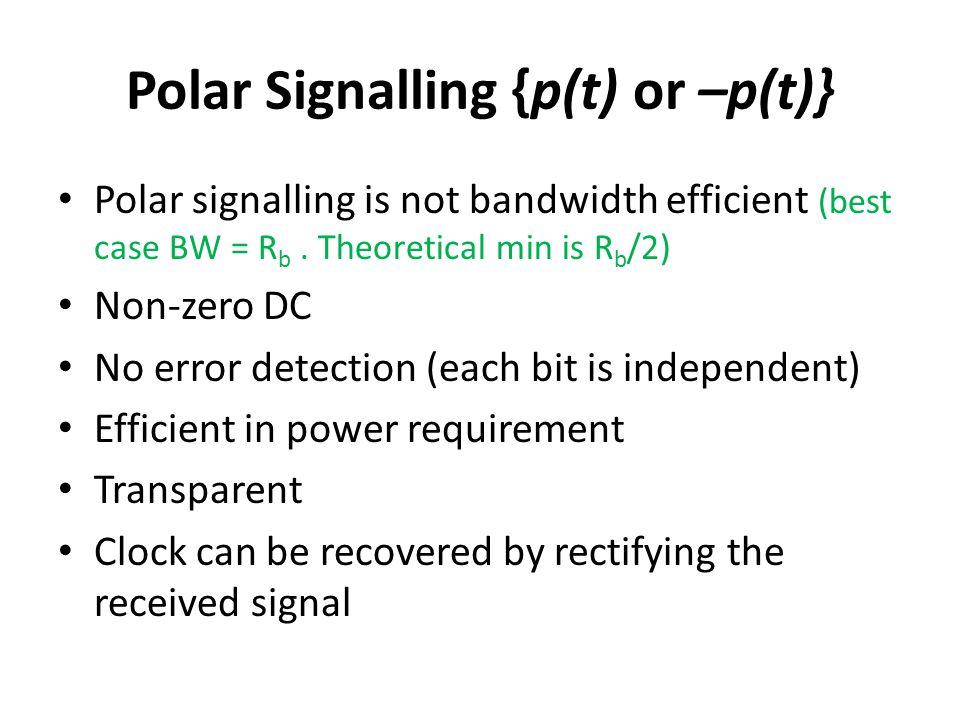Polar Signalling {p(t) or –p(t)} Polar signalling is not bandwidth efficient (best case BW = R b. Theoretical min is R b /2) Non-zero DC No error dete