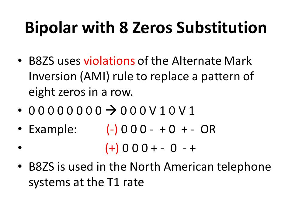 Bipolar with 8 Zeros Substitution B8ZS uses violations of the Alternate Mark Inversion (AMI) rule to replace a pattern of eight zeros in a row. 0 0 0