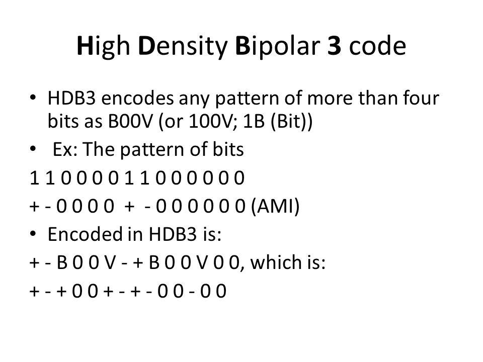 High Density Bipolar 3 code HDB3 encodes any pattern of more than four bits as B00V (or 100V; 1B (Bit)) Ex: The pattern of bits 1 1 0 0 0 0 1 1 0 0 0