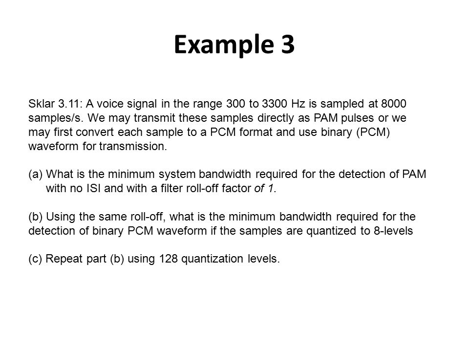 Example 3 Sklar 3.11: A voice signal in the range 300 to 3300 Hz is sampled at 8000 samples/s. We may transmit these samples directly as PAM pulses or