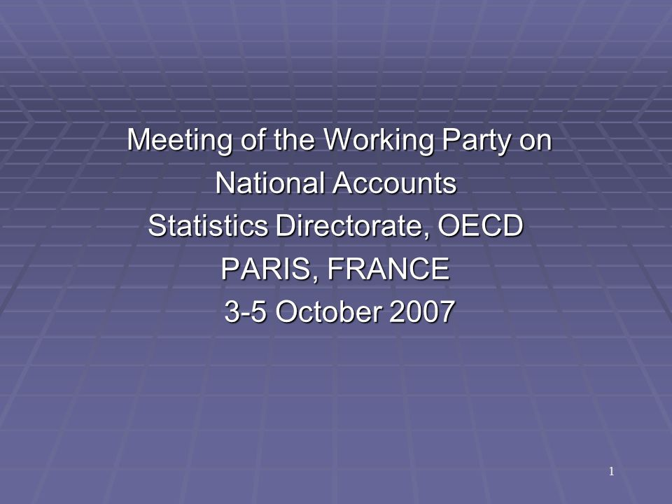 Meeting of the Working Party on Meeting of the Working Party on National Accounts Statistics Directorate, OECD PARIS, FRANCE 3-5 October 2007 3-5 October 2007 1