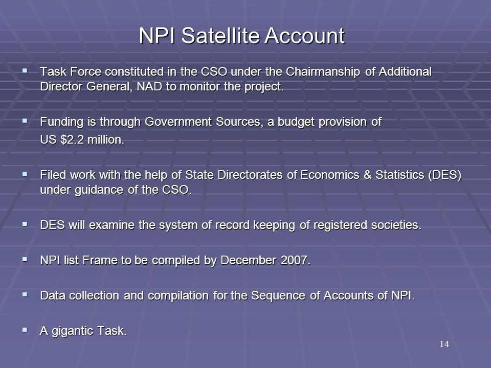 NPI Satellite Account  Task Force constituted in the CSO under the Chairmanship of Additional Director General, NAD to monitor the project.  Funding
