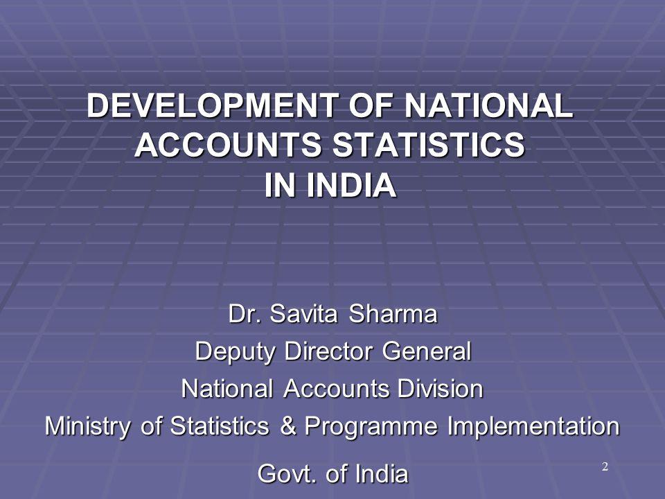 DEVELOPMENT OF NATIONAL ACCOUNTS STATISTICS IN INDIA Dr. Savita Sharma Deputy Director General National Accounts Division Ministry of Statistics & Pro