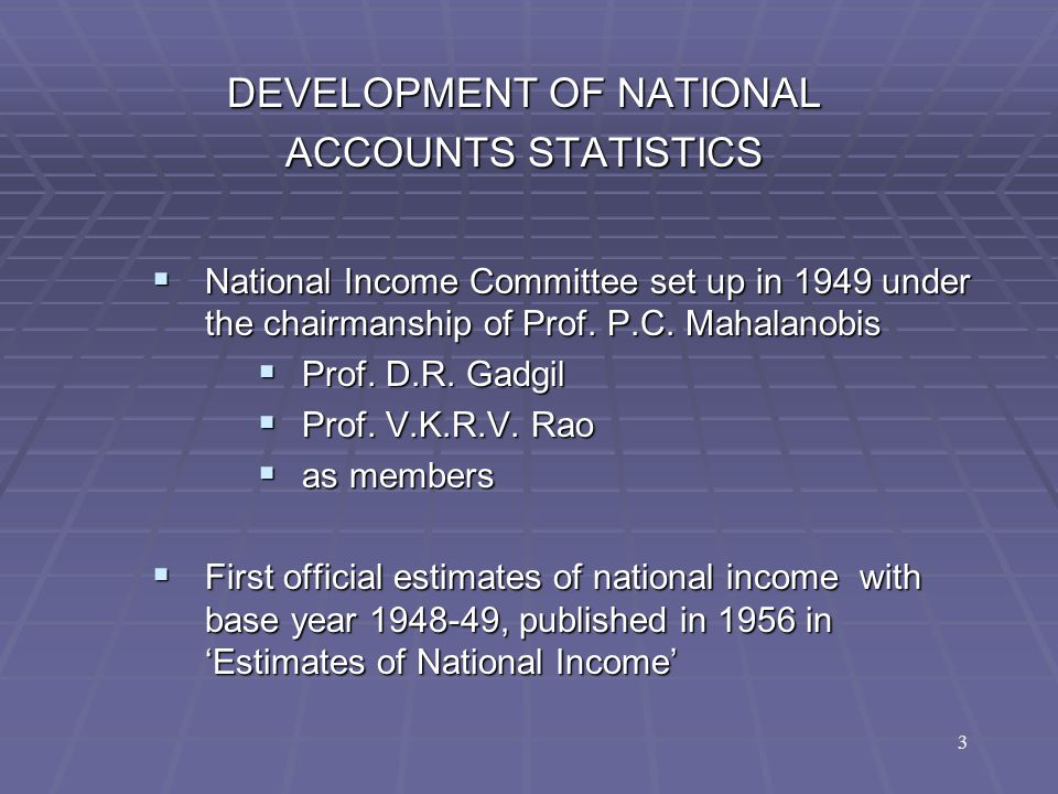 3 DEVELOPMENT OF NATIONAL ACCOUNTS STATISTICS  National Income Committee set up in 1949 under the chairmanship of Prof. P.C. Mahalanobis  Prof. D.R.