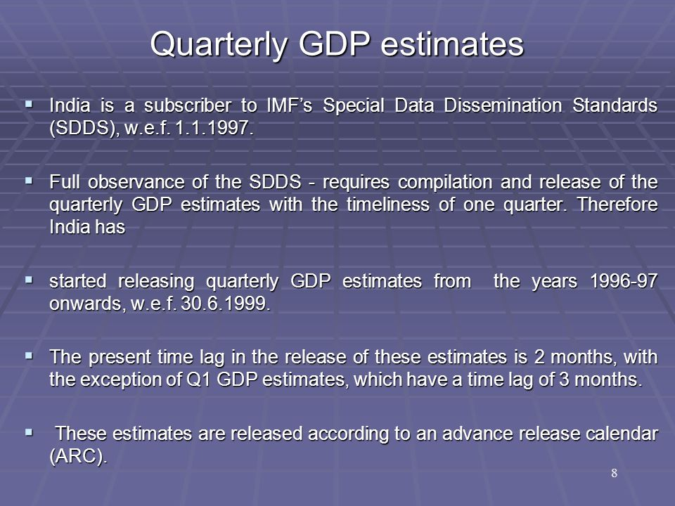 Quarterly GDP estimates  India is a subscriber to IMF's Special Data Dissemination Standards (SDDS), w.e.f.