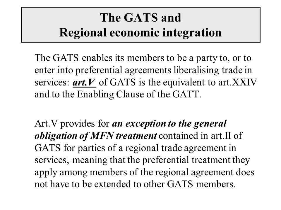 The GATS and Regional economic integration art.V The GATS enables its members to be a party to, or to enter into preferential agreements liberalising