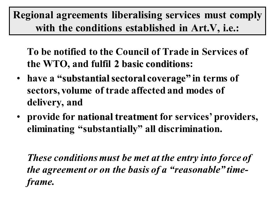 Regional agreements liberalising services must comply with the conditions established in Art.V, i.e.: 2 basic conditions To be notified to the Council
