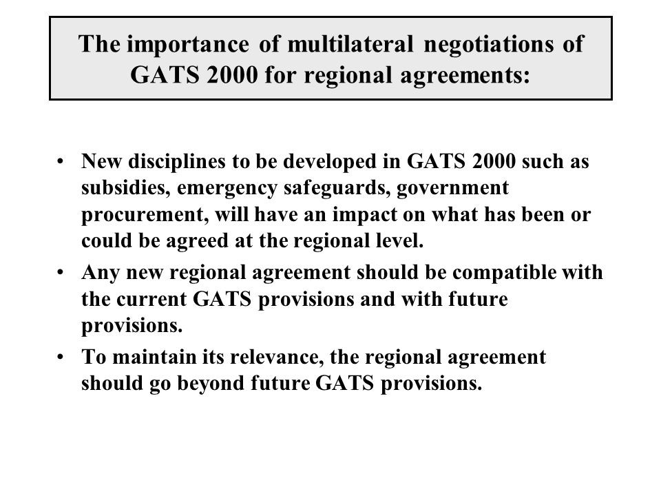 The importance of multilateral negotiations of GATS 2000 for regional agreements: New disciplines to be developed in GATS 2000 such as subsidies, emer