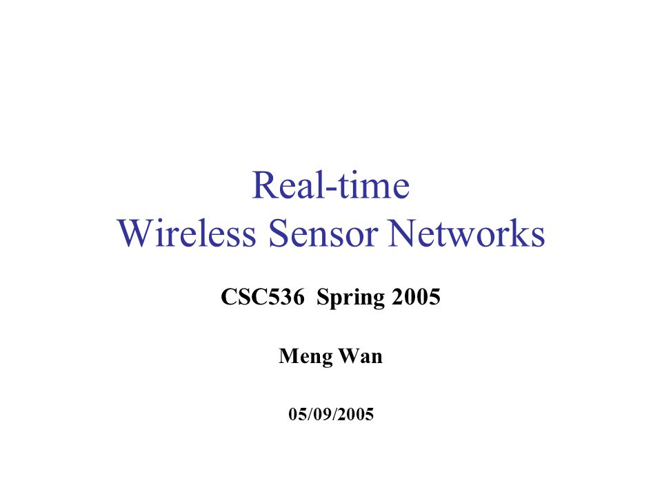 Real-time Wireless Sensor Networks CSC536 Spring 2005 Meng Wan 05/09/2005