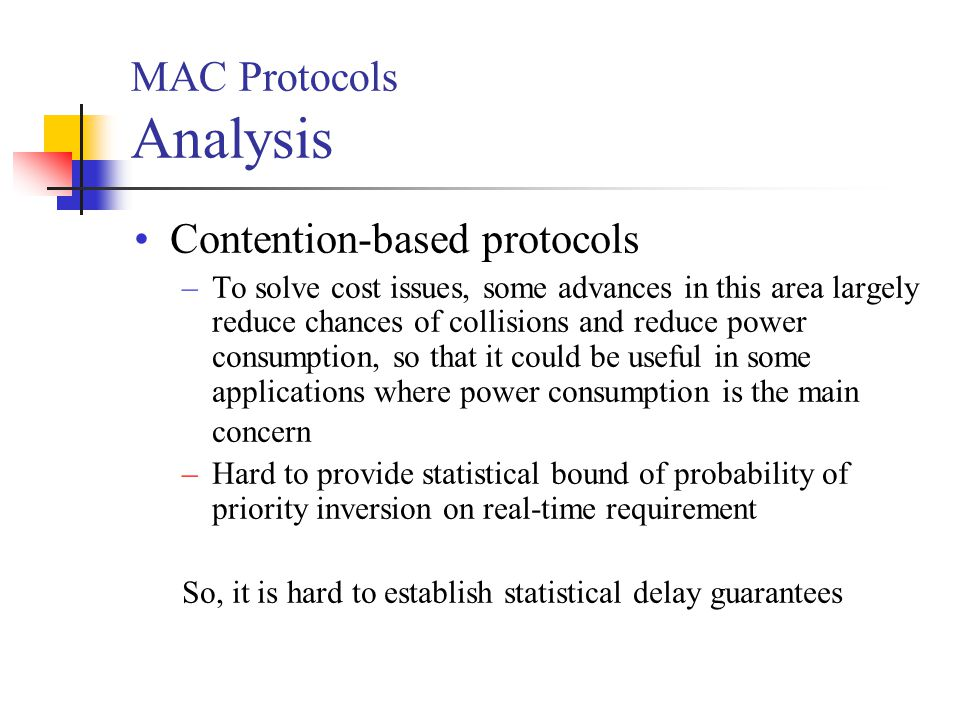 MAC Protocols Analysis Contention-based protocols –To solve cost issues, some advances in this area largely reduce chances of collisions and reduce power consumption, so that it could be useful in some applications where power consumption is the main concern –Hard to provide statistical bound of probability of priority inversion on real-time requirement So, it is hard to establish statistical delay guarantees