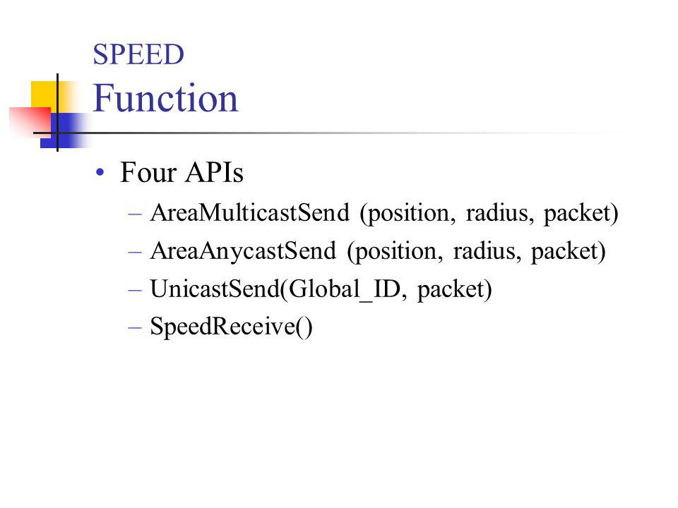 SPEED Function Four APIs –AreaMulticastSend (position, radius, packet) –AreaAnycastSend (position, radius, packet) –UnicastSend(Global_ID, packet) –SpeedReceive()