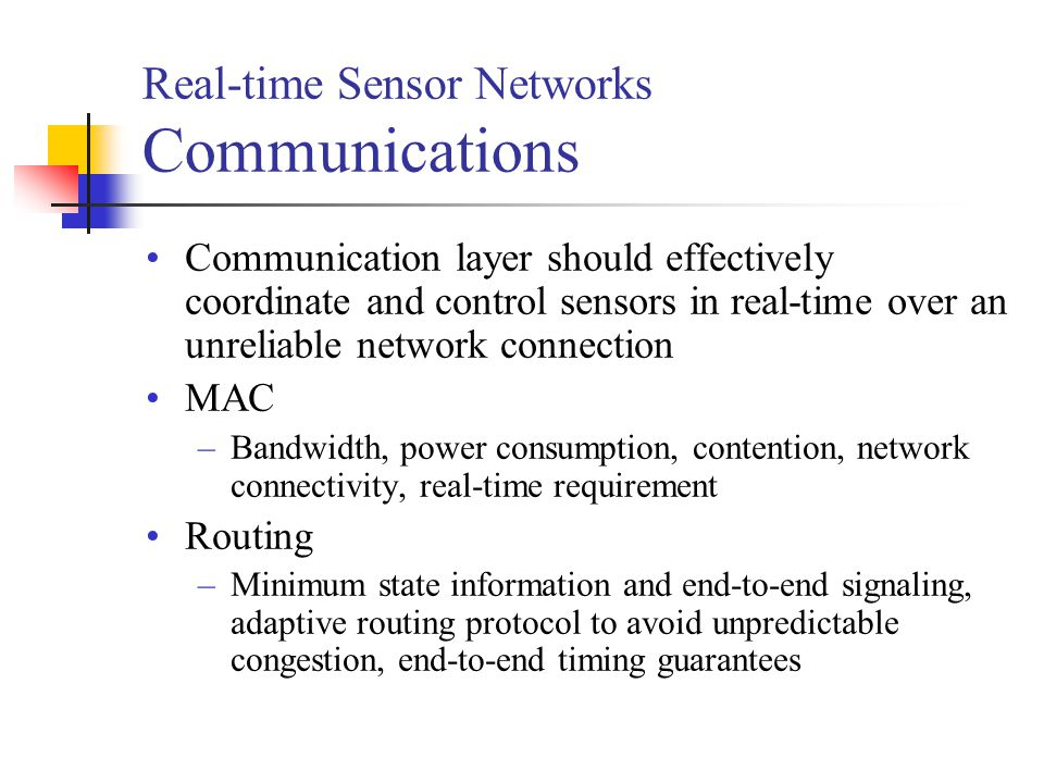 Real-time Sensor Networks Communications Communication layer should effectively coordinate and control sensors in real-time over an unreliable network connection MAC –Bandwidth, power consumption, contention, network connectivity, real-time requirement Routing –Minimum state information and end-to-end signaling, adaptive routing protocol to avoid unpredictable congestion, end-to-end timing guarantees