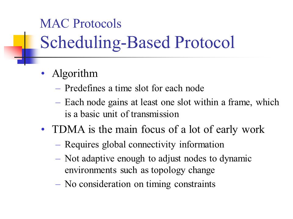 MAC Protocols Scheduling-Based Protocol Algorithm –Predefines a time slot for each node –Each node gains at least one slot within a frame, which is a basic unit of transmission TDMA is the main focus of a lot of early work –Requires global connectivity information –Not adaptive enough to adjust nodes to dynamic environments such as topology change –No consideration on timing constraints