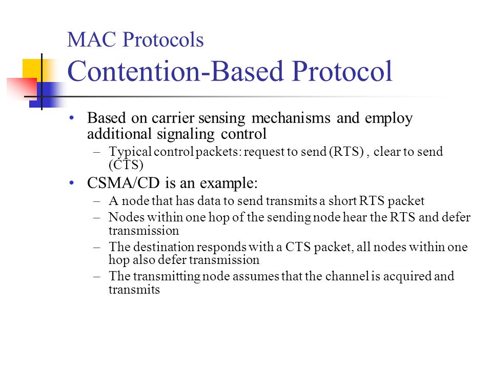 MAC Protocols Contention-Based Protocol Based on carrier sensing mechanisms and employ additional signaling control –Typical control packets: request to send (RTS), clear to send (CTS) CSMA/CD is an example: –A node that has data to send transmits a short RTS packet –Nodes within one hop of the sending node hear the RTS and defer transmission –The destination responds with a CTS packet, all nodes within one hop also defer transmission –The transmitting node assumes that the channel is acquired and transmits