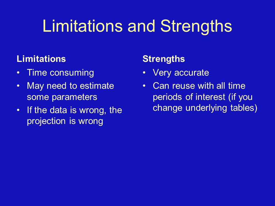 Limitations and Strengths Limitations Time consuming May need to estimate some parameters If the data is wrong, the projection is wrong Strengths Very accurate Can reuse with all time periods of interest (if you change underlying tables)
