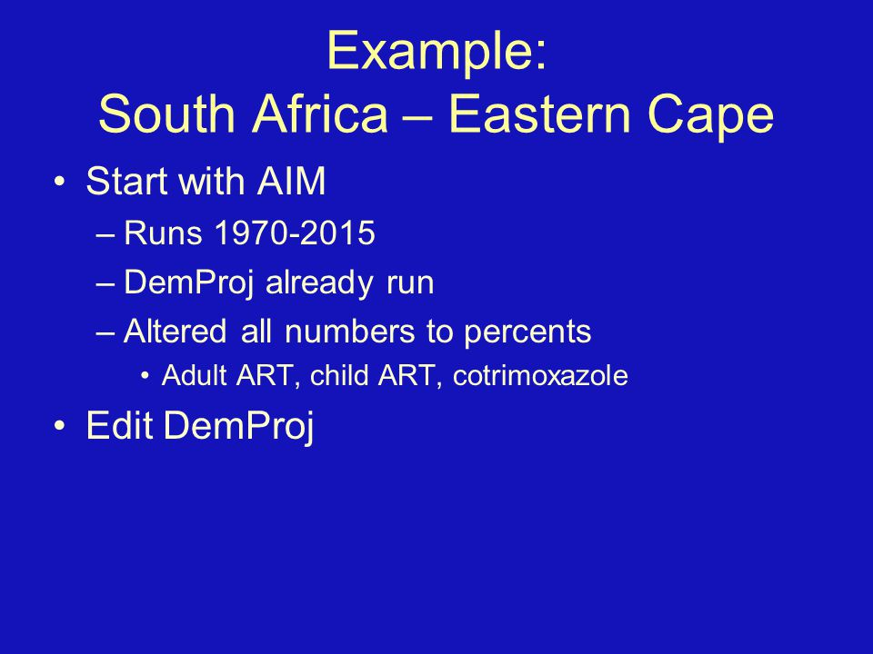 Example: South Africa – Eastern Cape Start with AIM –Runs 1970-2015 –DemProj already run –Altered all numbers to percents Adult ART, child ART, cotrimoxazole Edit DemProj