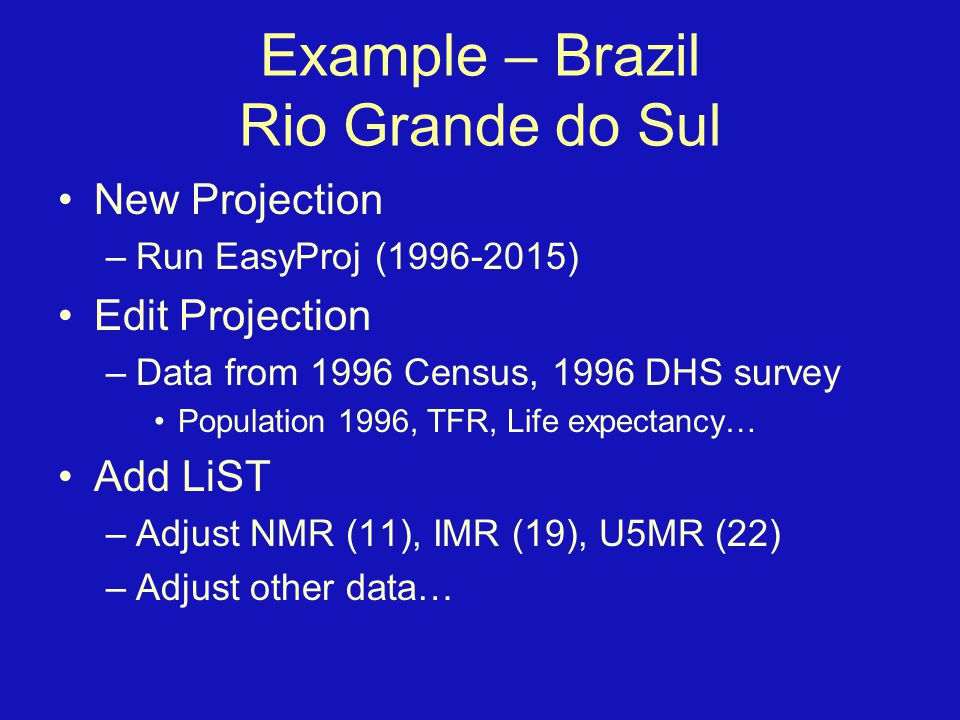 Example – Brazil Rio Grande do Sul New Projection –Run EasyProj (1996-2015) Edit Projection –Data from 1996 Census, 1996 DHS survey Population 1996, TFR, Life expectancy… Add LiST –Adjust NMR (11), IMR (19), U5MR (22) –Adjust other data…