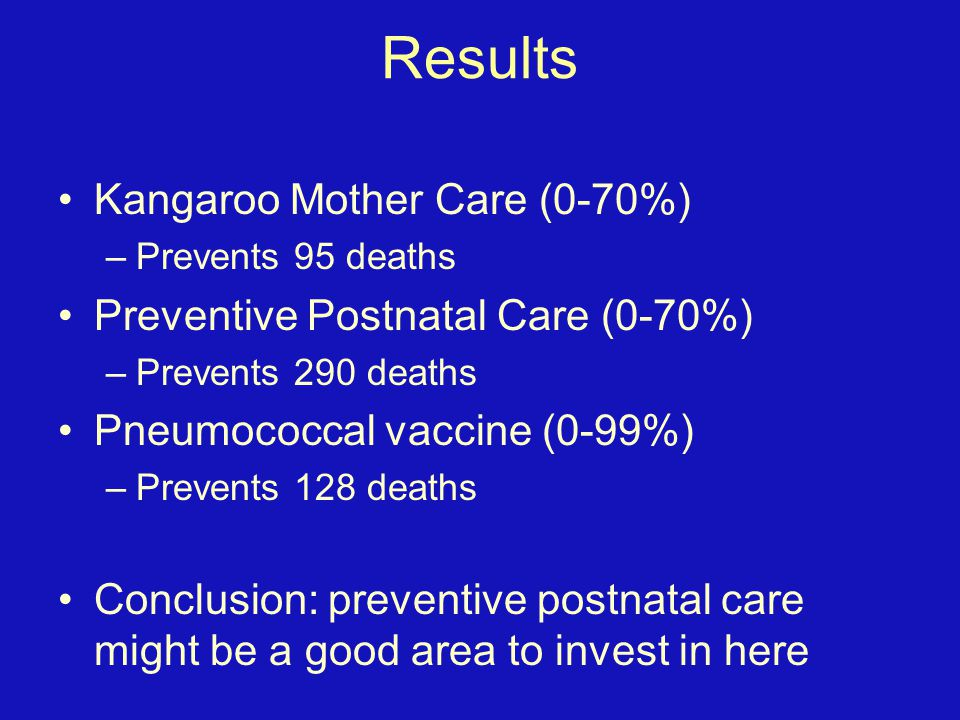 Results Kangaroo Mother Care (0-70%) –Prevents 95 deaths Preventive Postnatal Care (0-70%) –Prevents 290 deaths Pneumococcal vaccine (0-99%) –Prevents 128 deaths Conclusion: preventive postnatal care might be a good area to invest in here
