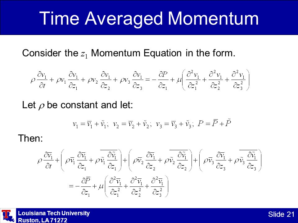 Louisiana Tech University Ruston, LA 71272 Slide 21 Time Averaged Momentum Consider the z 1 Momentum Equation in the form. Let  be constant and let: