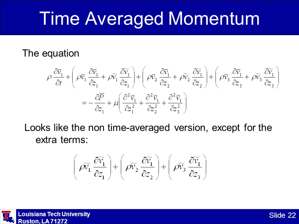 Louisiana Tech University Ruston, LA 71272 Slide 22 Time Averaged Momentum The equation Looks like the non time-averaged version, except for the extra