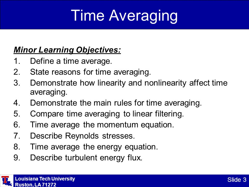 Louisiana Tech University Ruston, LA 71272 Slide 3 Time Averaging Minor Learning Objectives: 1.Define a time average. 2.State reasons for time averagi