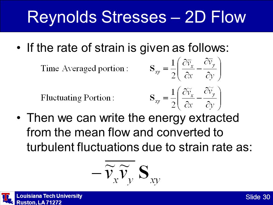 Louisiana Tech University Ruston, LA 71272 Slide 30 Reynolds Stresses – 2D Flow If the rate of strain is given as follows: Then we can write the energ