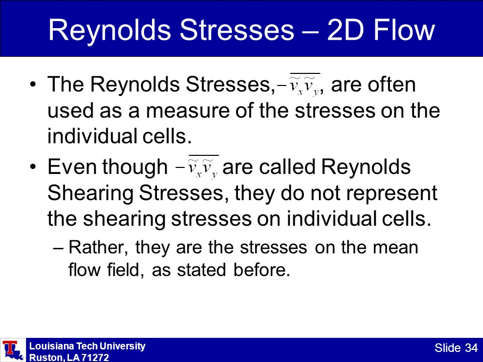 Louisiana Tech University Ruston, LA 71272 Slide 34 Reynolds Stresses – 2D Flow The Reynolds Stresses,, are often used as a measure of the stresses on