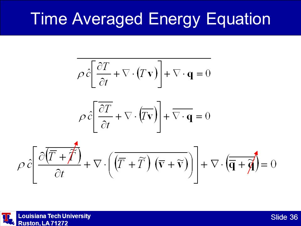 Louisiana Tech University Ruston, LA 71272 Slide 37 Time Averaged Energy Equation From: The cross terms between time averaged and fluctuating values again become zero.