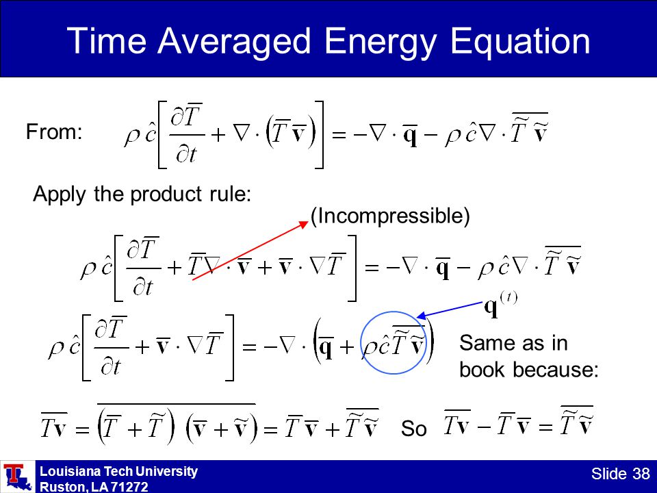 Louisiana Tech University Ruston, LA 71272 Slide 38 Time Averaged Energy Equation From: Apply the product rule: (Incompressible) Same as in book becau