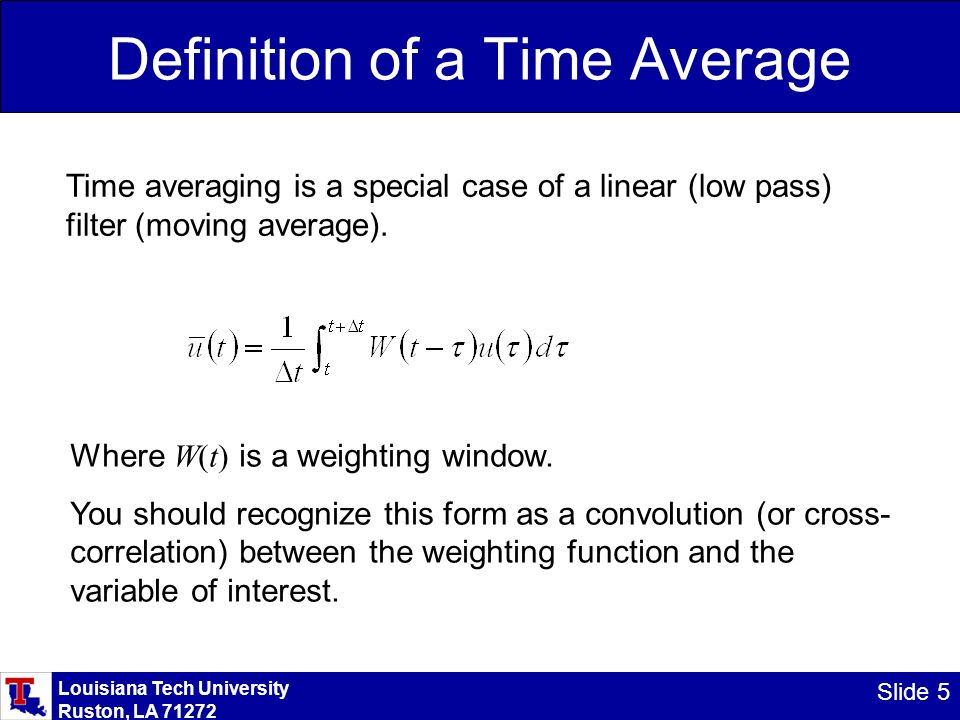 Louisiana Tech University Ruston, LA 71272 Slide 5 Definition of a Time Average Time averaging is a special case of a linear (low pass) filter (moving