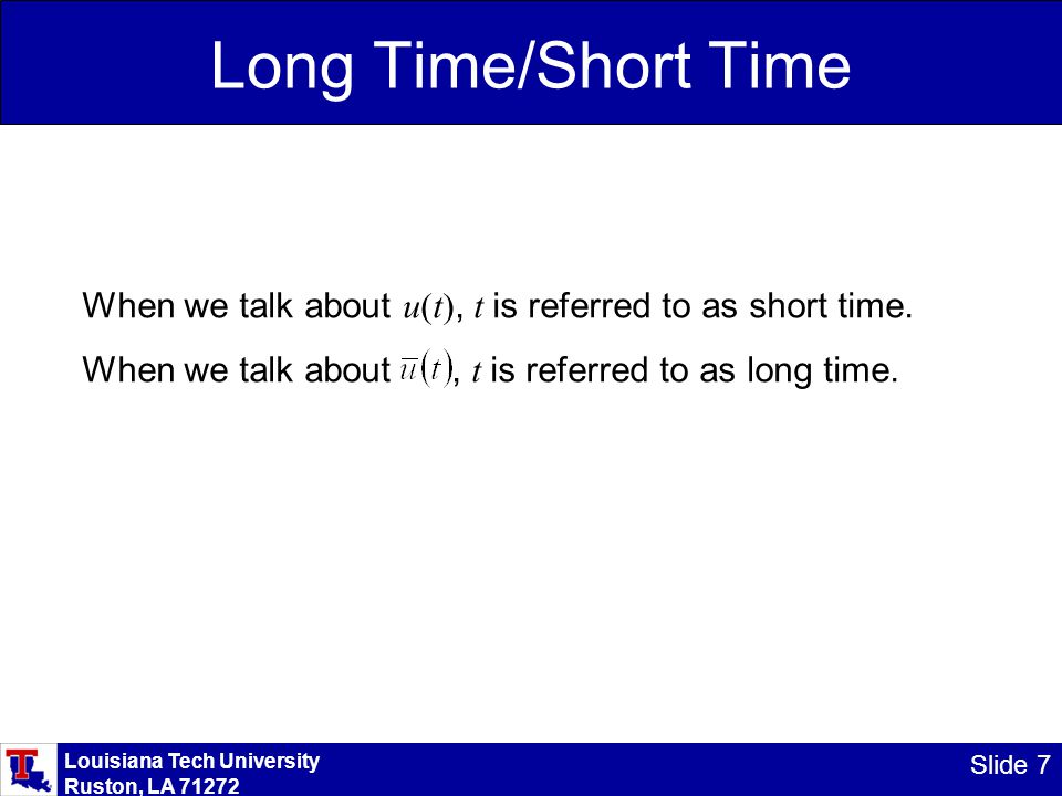 Louisiana Tech University Ruston, LA 71272 Slide 7 Long Time/Short Time When we talk about u(t), t is referred to as short time.