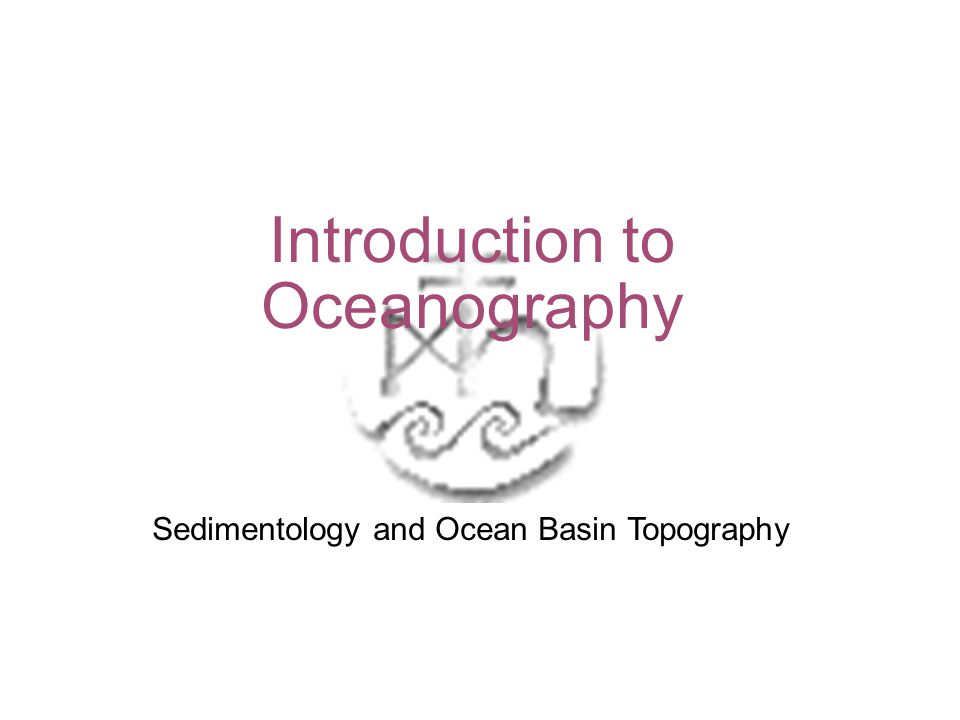1 Introduction to Oceanography Sedimentology and Ocean Basin Topography