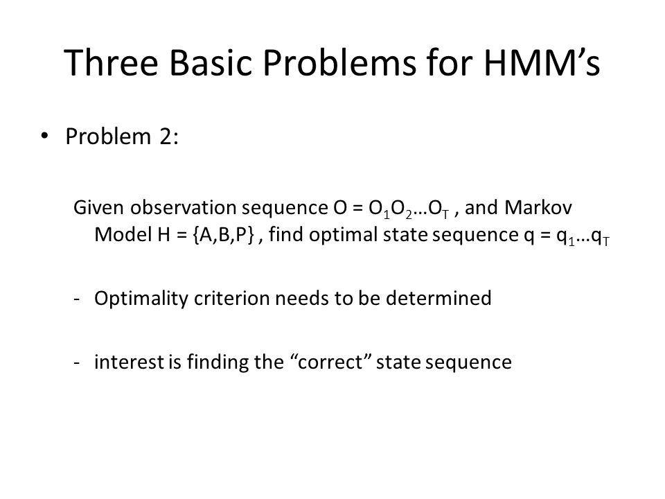 Three Basic Problems for HMM's Problem 2: Given observation sequence O = O 1 O 2 …O T, and Markov Model H = {A,B,P}, find optimal state sequence q = q