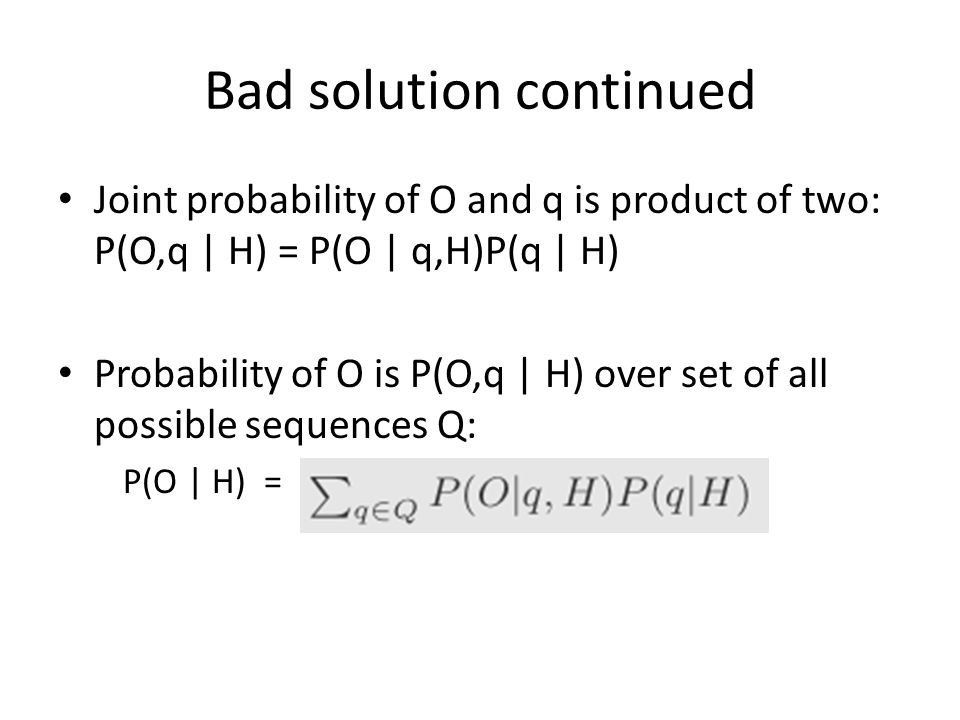 Bad solution continued Joint probability of O and q is product of two: P(O,q | H) = P(O | q,H)P(q | H) Probability of O is P(O,q | H) over set of all