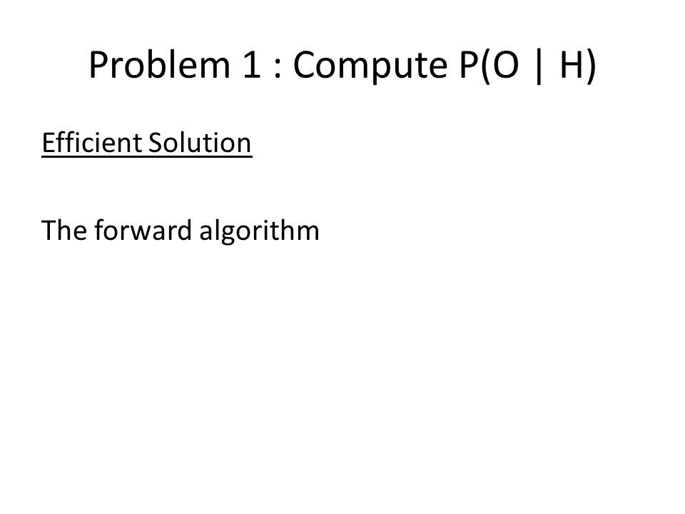 Problem 1 : Compute P(O | H) Efficient Solution The forward algorithm