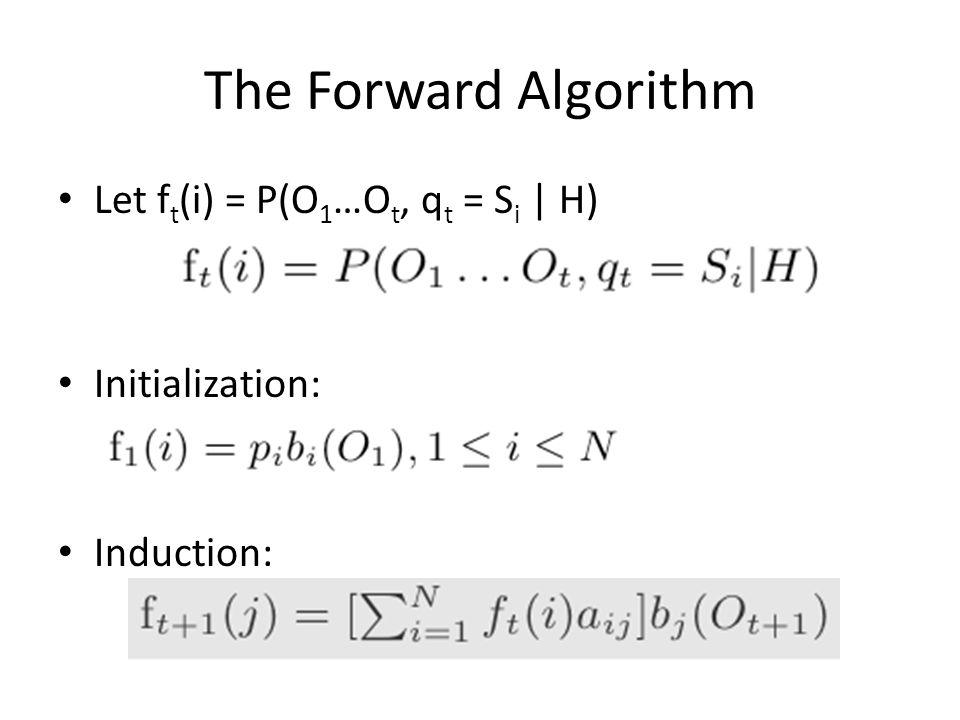 The Forward Algorithm Let f t (i) = P(O 1 …O t, q t = S i | H) Initialization: f 1 (i) = p i b i (O 1 ), 1 < i < N Induction: