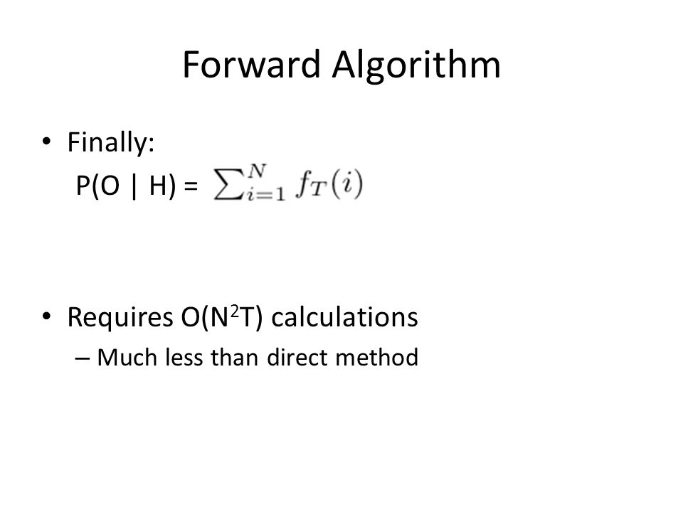 Forward Algorithm Finally: P(O | H) = Requires O(N 2 T) calculations – Much less than direct method