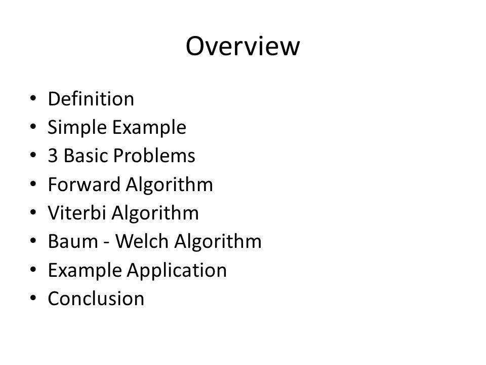 Overview Definition Simple Example 3 Basic Problems Forward Algorithm Viterbi Algorithm Baum - Welch Algorithm Example Application Conclusion
