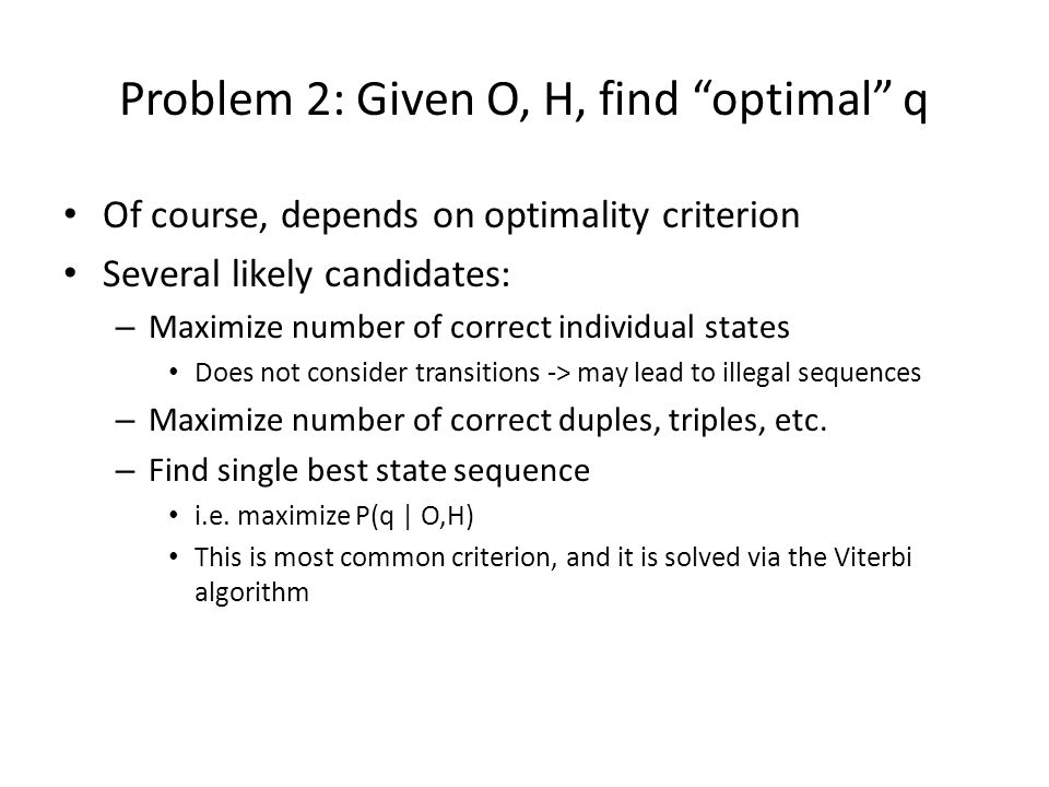 """Problem 2: Given O, H, find """"optimal"""" q Of course, depends on optimality criterion Several likely candidates: – Maximize number of correct individual"""
