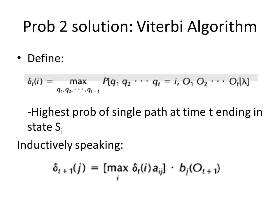 Prob 2 solution: Viterbi Algorithm Define: -Highest prob of single path at time t ending in state S i Inductively speaking: