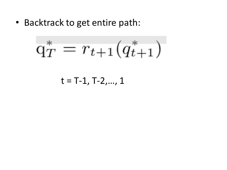 Backtrack to get entire path: t = T-1, T-2,…, 1