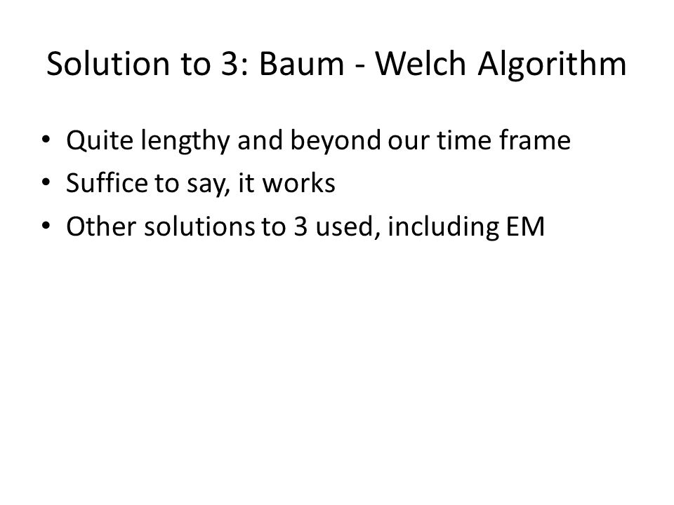 Solution to 3: Baum - Welch Algorithm Quite lengthy and beyond our time frame Suffice to say, it works Other solutions to 3 used, including EM