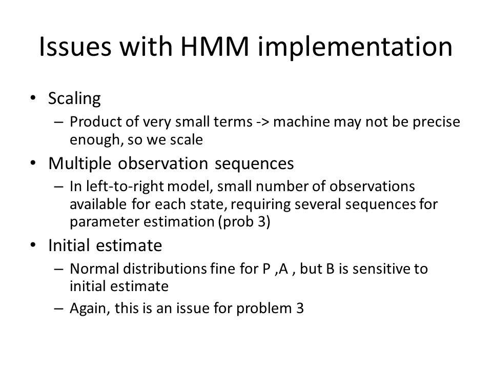 Issues with HMM implementation Scaling – Product of very small terms -> machine may not be precise enough, so we scale Multiple observation sequences