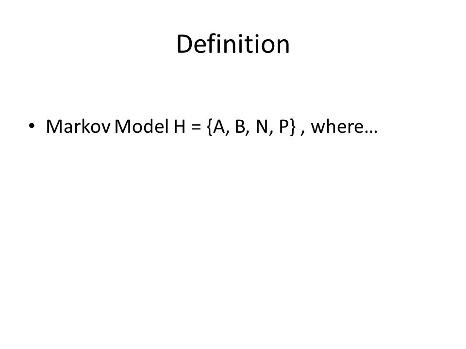 Definition Markov Model H = {A, B, N, P}, where…